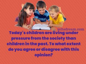 Today's children are living under pressure from the society than children