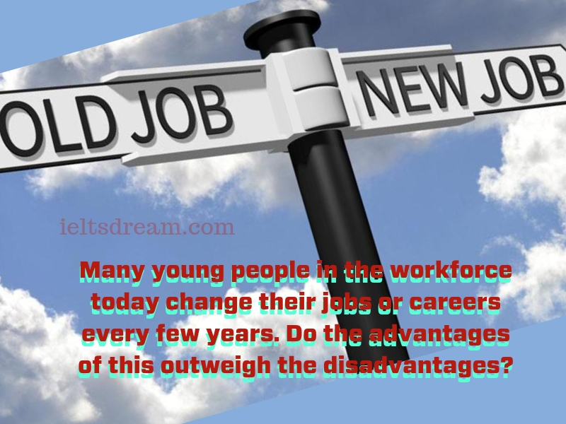 Many young people in the workforce today change their jobs or careers every few years. Do the advantages of this outweigh the disadvantages?