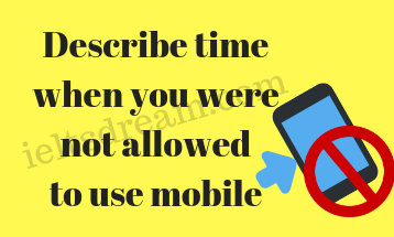 Describe time when you were not allowed to use mobile