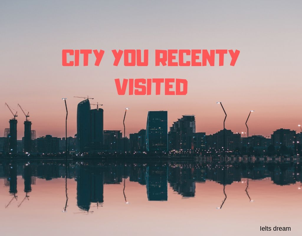 Talk about a city that you visited recently.