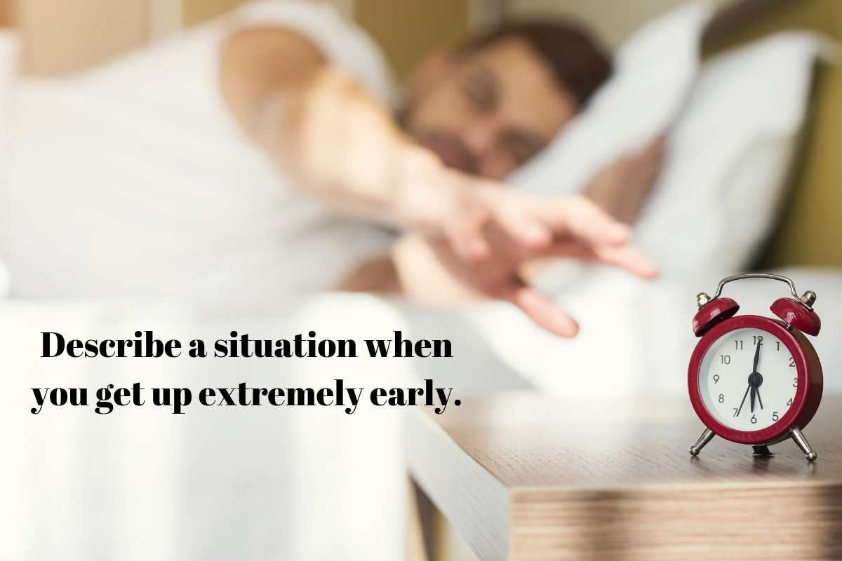 Describe a situation when you get up extremely early.